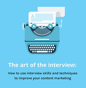 The art of the interview: How to use interview skills and techniques to improve your content marketing
