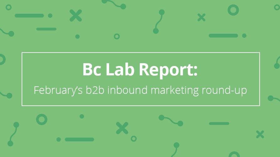 Bc Lab Report: February's b2b inbound marketing round-up