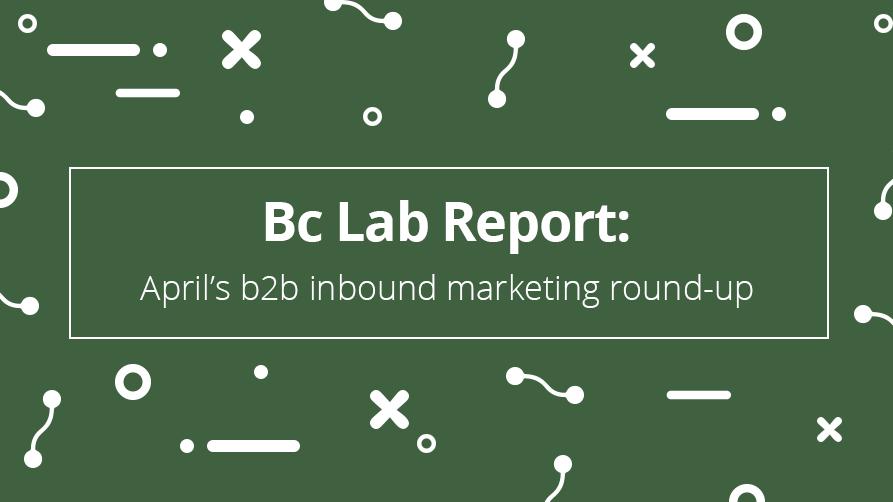 Bc Lab Report: April's b2b inbound marketing round-up